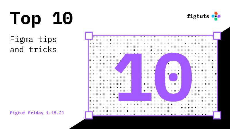 Top 10 Figma Tricks - Jan 15 2021 Figma